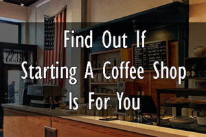 2 Steps To Find Out If Starting A Coffee Shop Business Is For You?