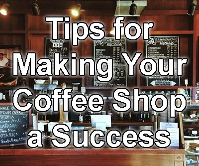 Tips for Making Your Coffee Shop a Success