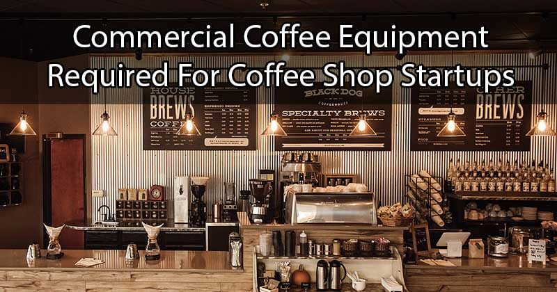 Commercial Coffee Equipment Required For Coffee Shop Startups