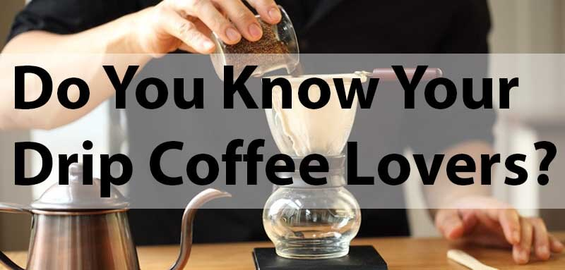 Do you know your drip coffee lovers
