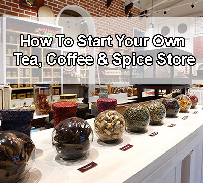 How To Start Your Own Tea, Coffee and Spice Store