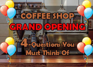4 Critical Questions For Your Coffee Shop Grand Opening, You Must Know!