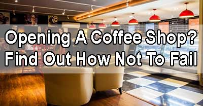 Opening a Coffee Shop? Find Out How Not To Fail!