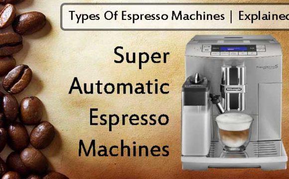 Super Automatic Espresso Machines Explained