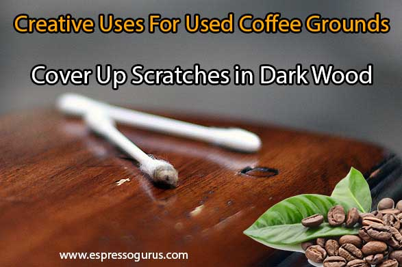 Creative Uses For Used Coffee Grounds - Cover up scratches in Dark Wood