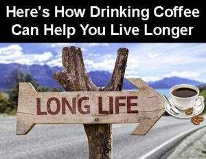 Here's How Drinking Coffee Can Help You Live Longer
