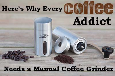 Here's Why Every Coffee Addict Needs a Manual Coffee Grinder